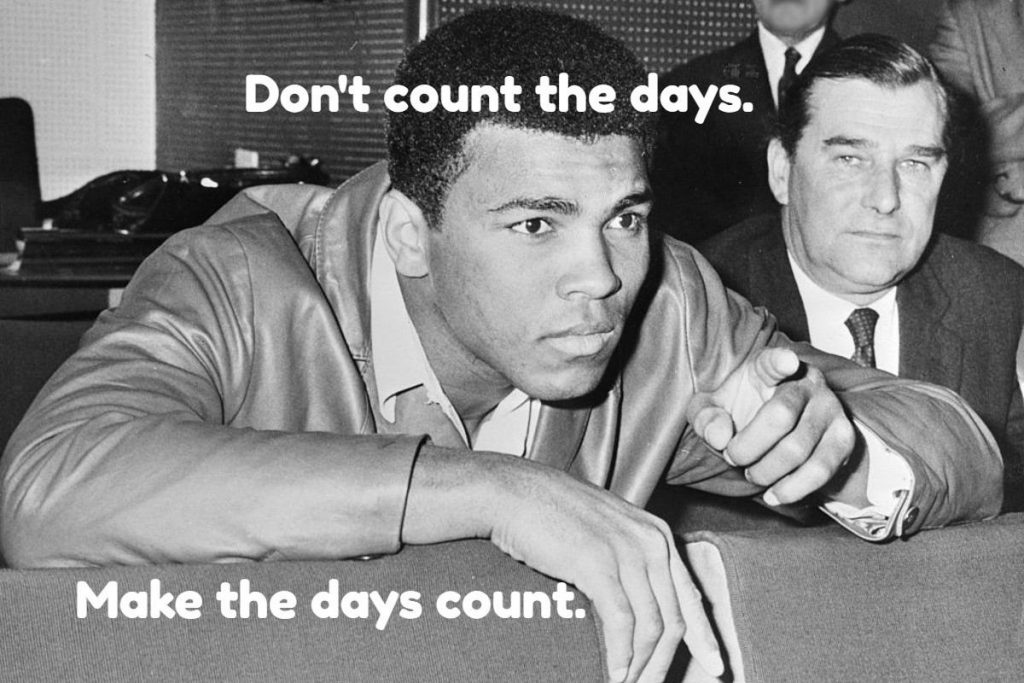 Don't count the days; make the days count. Muhammad Ali