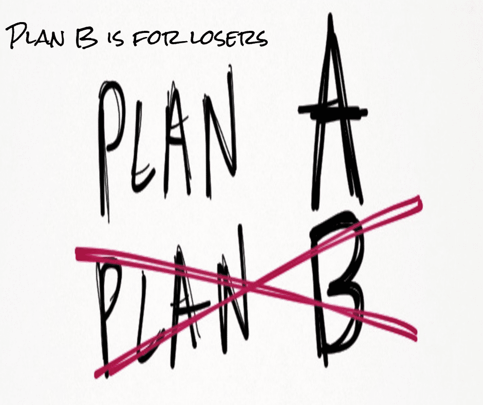 Plan B is for losers. Be a winner and commit to Plan A!